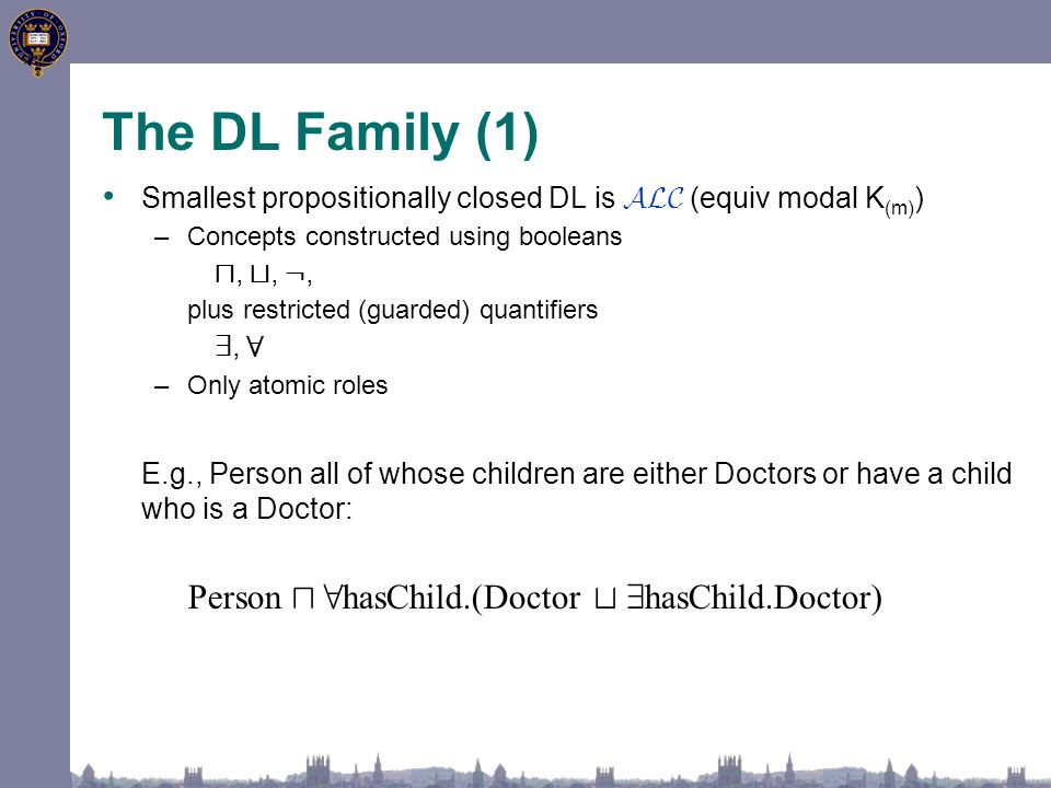 The DL Family (1) Smallest propositionally closed DL is ALC (equiv modal K (m) ) –Concepts constructed using booleans u, t, :, plus restricted (guarded) quantifiers 9, 8 –Only atomic roles E.g., Person all of whose children are either Doctors or have a child who is a Doctor: Person u 8 hasChild.(Doctor t 9 hasChild.Doctor)