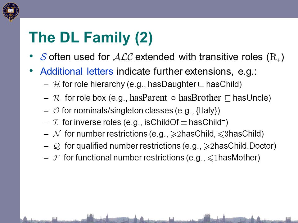 The DL Family (2) S often used for ALC extended with transitive roles ( R + ) Additional letters indicate further extensions, e.g.: – H for role hierarchy (e.g., hasDaughter v hasChild) – R for role box (e.g., hasParent ± hasBrother v hasUncle) – O for nominals/singleton classes (e.g., {Italy}) – I for inverse roles (e.g., isChildOf ´ hasChild – ) – N for number restrictions (e.g., > 2 hasChild, 6 3 hasChild) – Q for qualified number restrictions (e.g., > 2 hasChild.Doctor) – F for functional number restrictions (e.g., 6 1 hasMother)