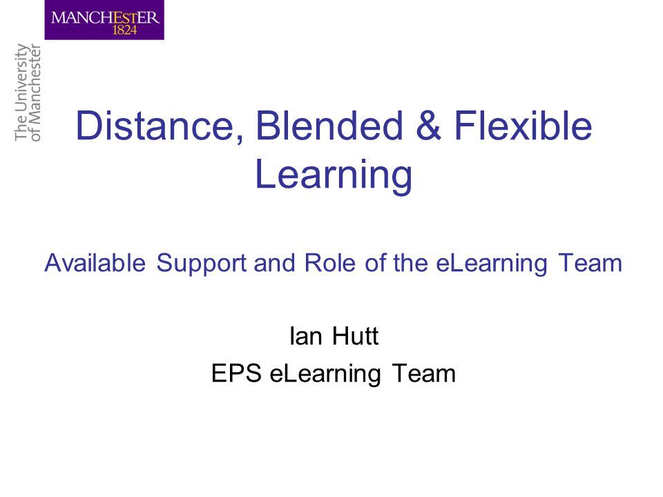 Distance, Blended & Flexible Learning Available Support and Role of the eLearning Team Ian Hutt EPS eLearning Team