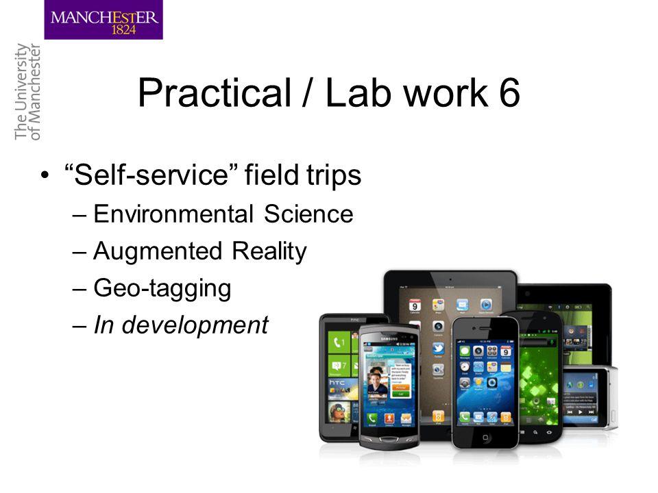Practical / Lab work 6 Self-service field trips –Environmental Science –Augmented Reality –Geo-tagging –In development