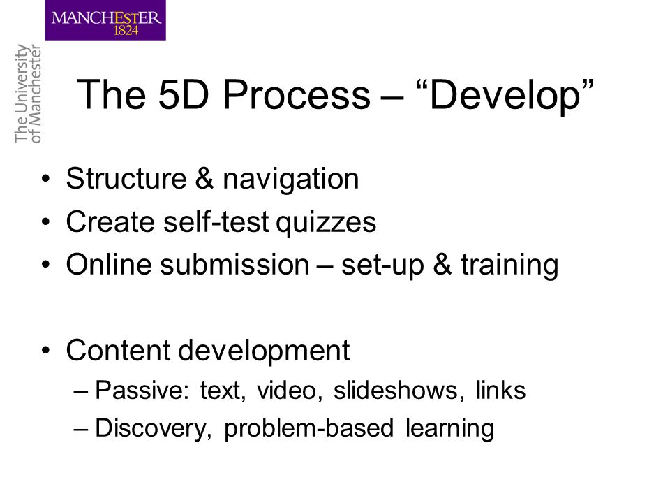 The 5D Process – Develop Structure & navigation Create self-test quizzes Online submission – set-up & training Content development –Passive: text, video, slideshows, links –Discovery, problem-based learning