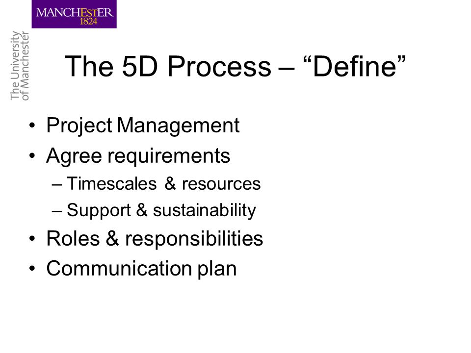The 5D Process – Define Project Management Agree requirements –Timescales & resources –Support & sustainability Roles & responsibilities Communication plan
