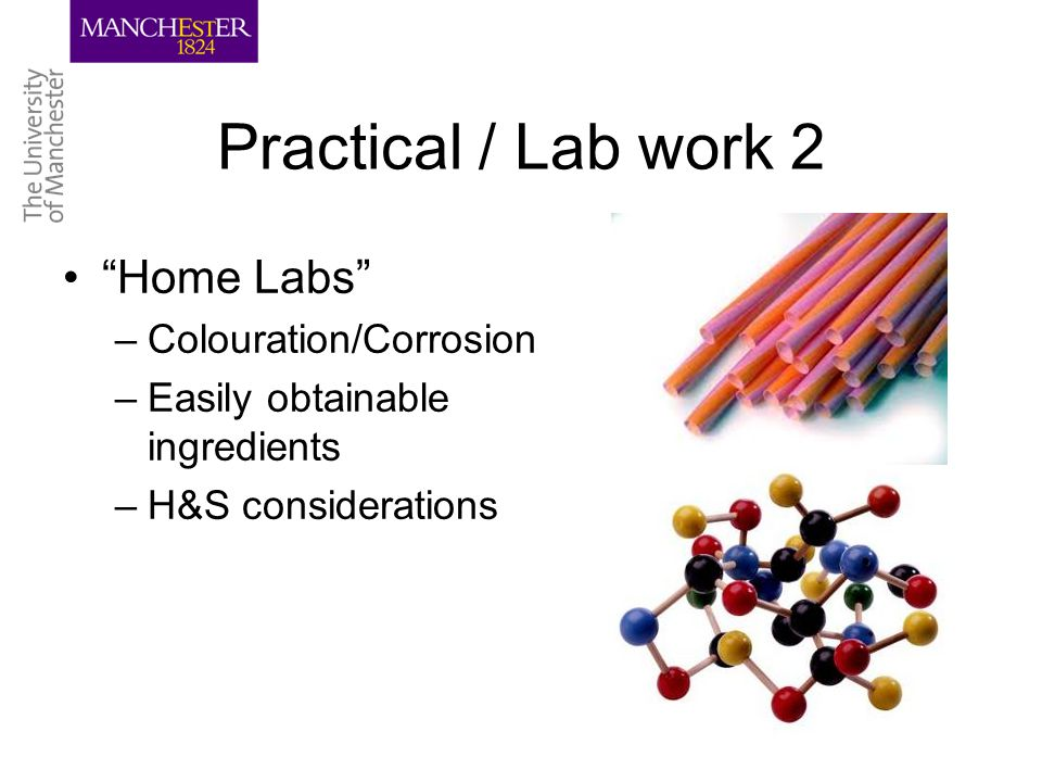 Practical / Lab work 2 Home Labs –Colouration/Corrosion –Easily obtainable ingredients –H&S considerations