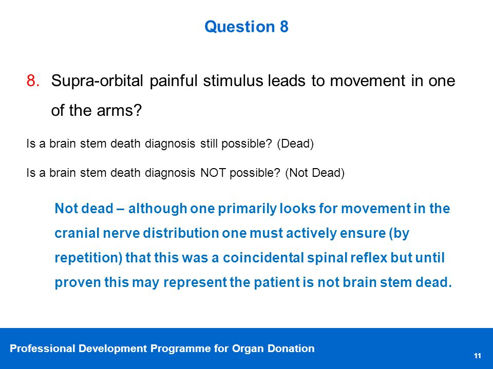 Professional Development Programme for Organ Donation 11 Question 8 8.Supra-orbital painful stimulus leads to movement in one of the arms.