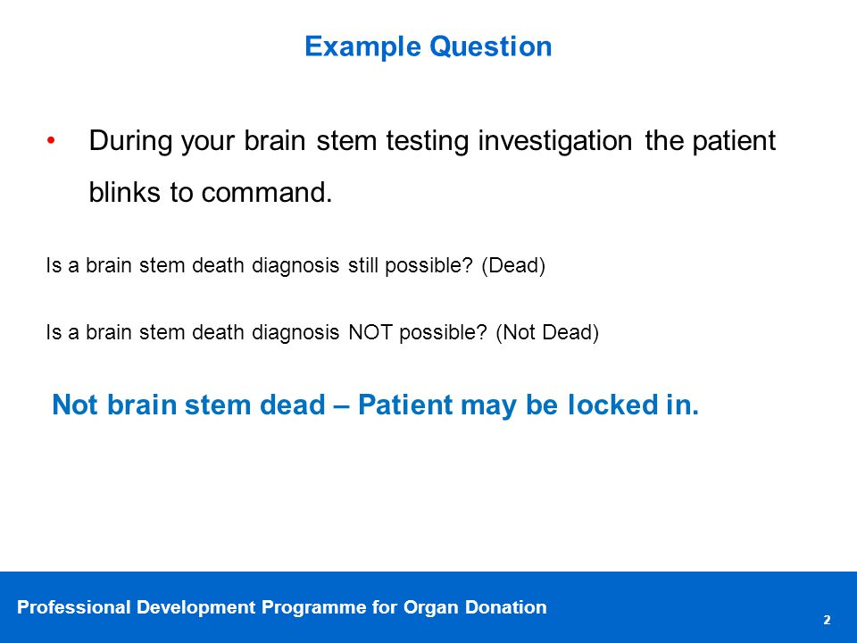 Professional Development Programme for Organ Donation 22 Example Question During your brain stem testing investigation the patient blinks to command.