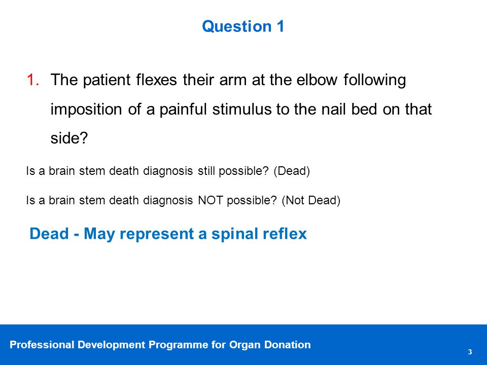 Professional Development Programme for Organ Donation 33 Question 1 1.The patient flexes their arm at the elbow following imposition of a painful stimulus to the nail bed on that side.