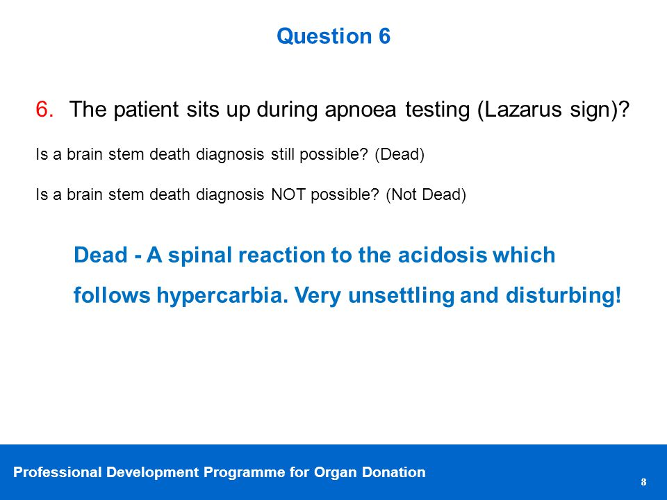 Professional Development Programme for Organ Donation 88 Question 6 6.The patient sits up during apnoea testing (Lazarus sign).