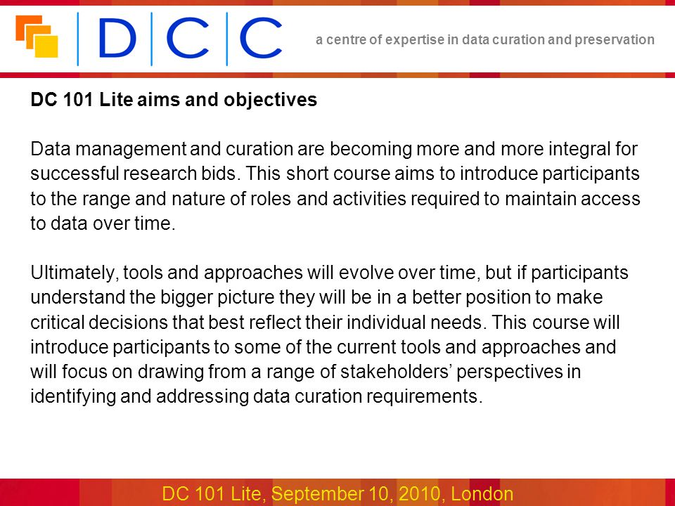 a centre of expertise in data curation and preservation DC 101 Lite, September 10, 2010, London DC 101 Lite aims and objectives Data management and curation are becoming more and more integral for successful research bids.