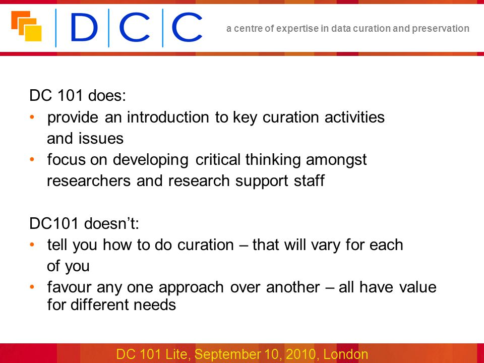 a centre of expertise in data curation and preservation DC 101 Lite, September 10, 2010, London DC 101 does: provide an introduction to key curation activities and issues focus on developing critical thinking amongst researchers and research support staff DC101 doesn't: tell you how to do curation – that will vary for each of you favour any one approach over another – all have value for different needs