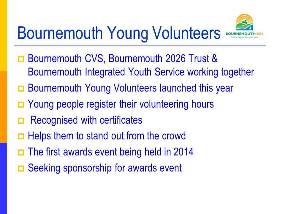 Bournemouth Young Volunteers  Bournemouth CVS, Bournemouth 2026 Trust & Bournemouth Integrated Youth Service working together  Bournemouth Young Volunteers launched this year  Young people register their volunteering hours  Recognised with certificates  Helps them to stand out from the crowd  The first awards event being held in 2014  Seeking sponsorship for awards event