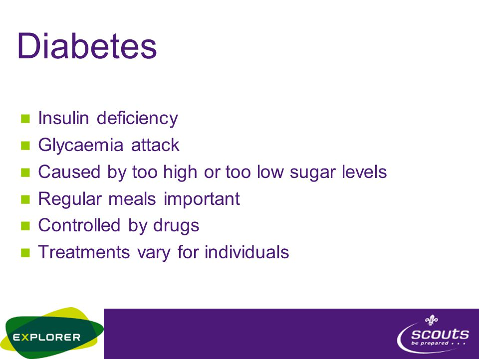 Diabetes Insulin deficiency Glycaemia attack Caused by too high or too low sugar levels Regular meals important Controlled by drugs Treatments vary for individuals
