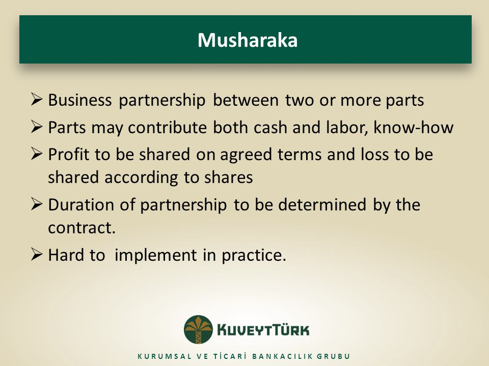 Musharaka  Business partnership between two or more parts  Parts may contribute both cash and labor, know-how  Profit to be shared on agreed terms and loss to be shared according to shares  Duration of partnership to be determined by the contract.