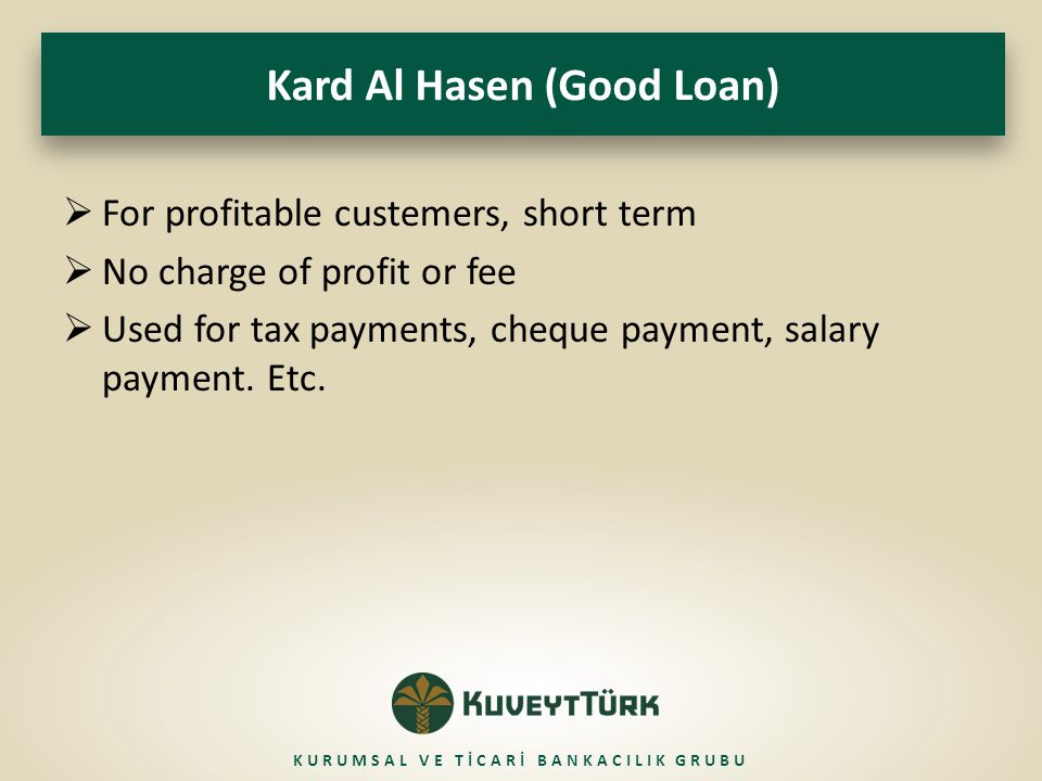 Kard Al Hasen (Good Loan)  For profitable custemers, short term  No charge of profit or fee  Used for tax payments, cheque payment, salary payment.