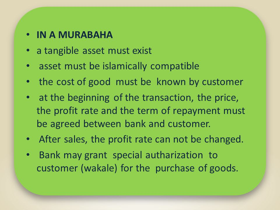 IN A MURABAHA a tangible asset must exist asset must be islamically compatible the cost of good must be known by customer at the beginning of the transaction, the price, the profit rate and the term of repayment must be agreed between bank and customer.