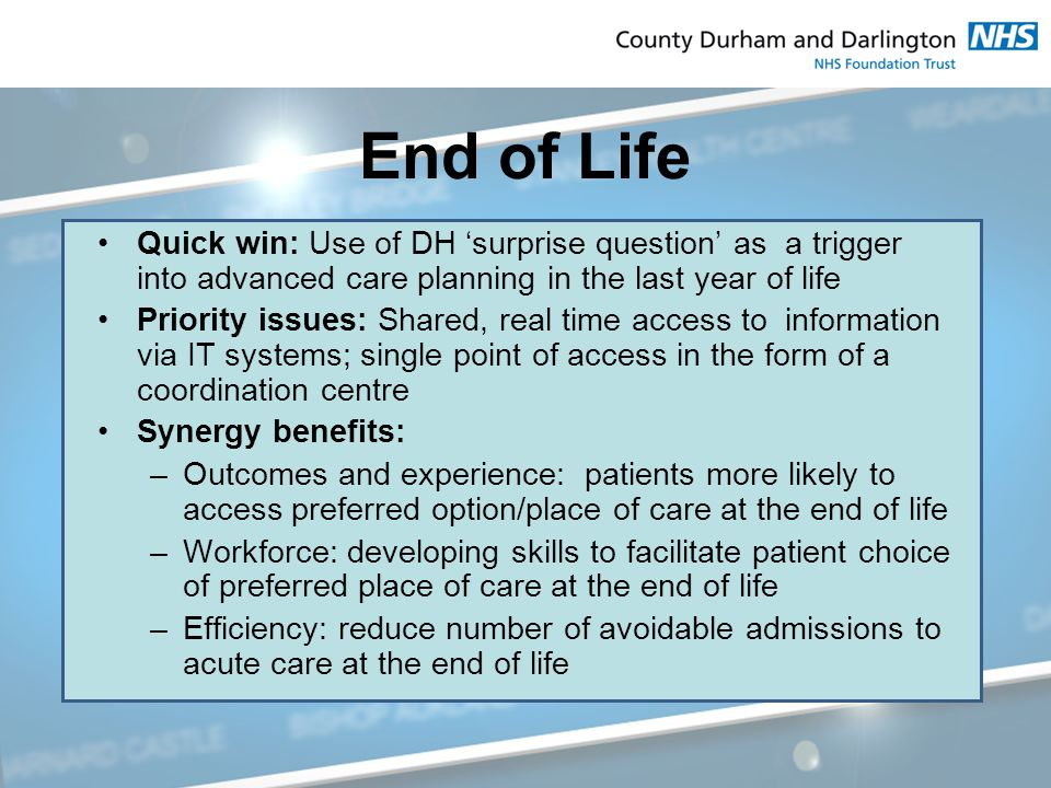 End of Life Quick win: Use of DH 'surprise question' as a trigger into advanced care planning in the last year of life Priority issues: Shared, real time access to information via IT systems; single point of access in the form of a coordination centre Synergy benefits: –Outcomes and experience: patients more likely to access preferred option/place of care at the end of life –Workforce: developing skills to facilitate patient choice of preferred place of care at the end of life –Efficiency: reduce number of avoidable admissions to acute care at the end of life