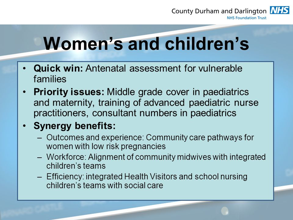 Women's and children's Quick win: Antenatal assessment for vulnerable families Priority issues: Middle grade cover in paediatrics and maternity, training of advanced paediatric nurse practitioners, consultant numbers in paediatrics Synergy benefits: –Outcomes and experience: Community care pathways for women with low risk pregnancies –Workforce: Alignment of community midwives with integrated children's teams –Efficiency: integrated Health Visitors and school nursing children's teams with social care