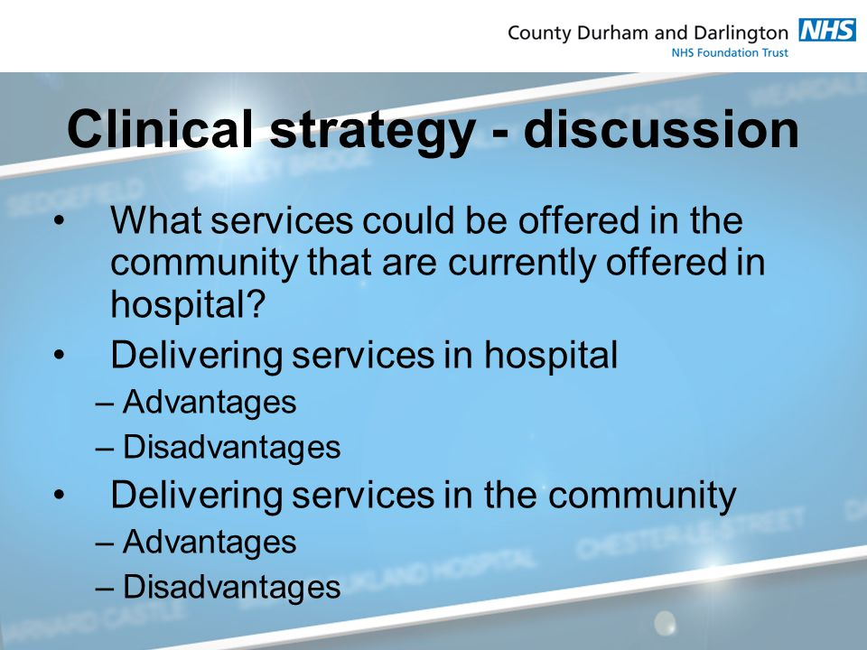 Clinical strategy - discussion What services could be offered in the community that are currently offered in hospital.