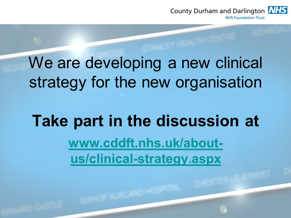 We are developing a new clinical strategy for the new organisation Take part in the discussion at   us/clinical-strategy.aspx