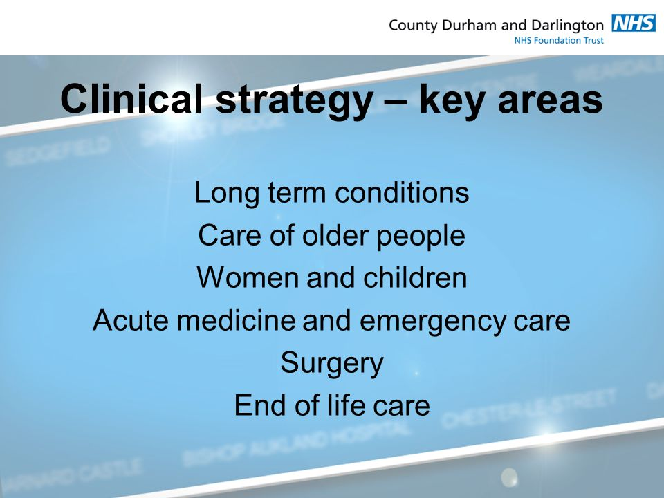 Clinical strategy – key areas Long term conditions Care of older people Women and children Acute medicine and emergency care Surgery End of life care
