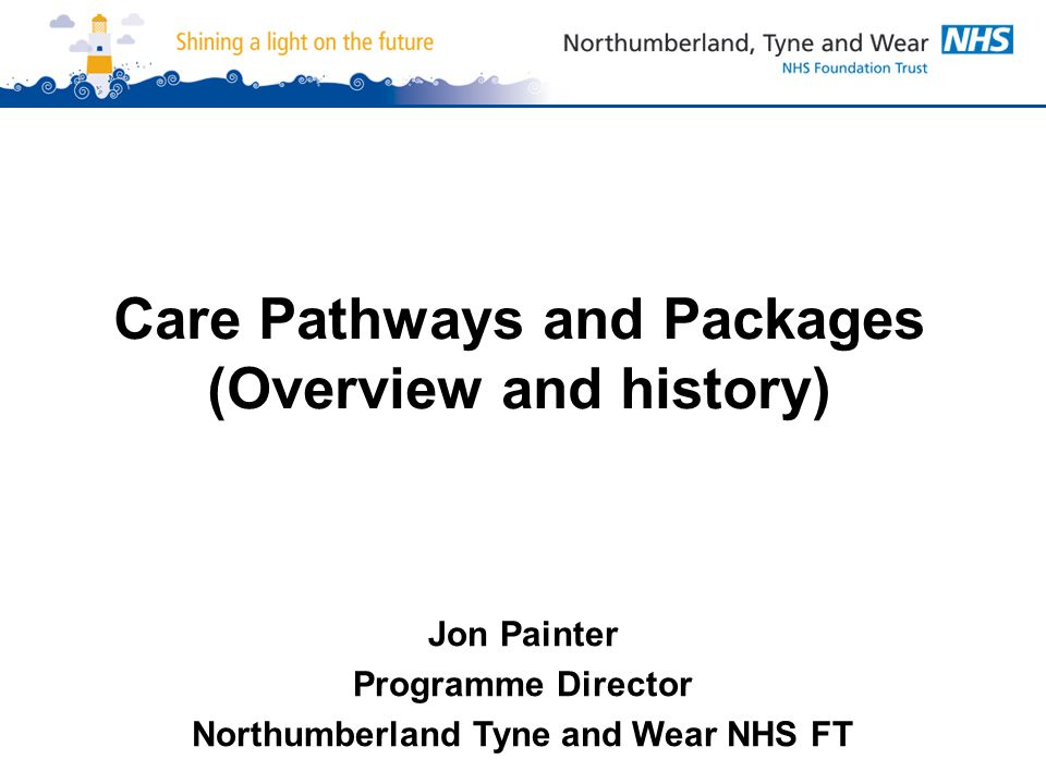 Care Pathways and Packages (Overview and history) Jon Painter Programme Director Northumberland Tyne and Wear NHS FT