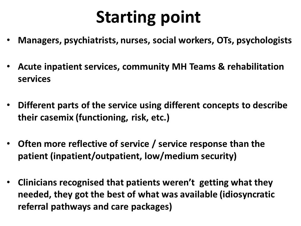 Starting point Managers, psychiatrists, nurses, social workers, OTs, psychologists Acute inpatient services, community MH Teams & rehabilitation services Different parts of the service using different concepts to describe their casemix (functioning, risk, etc.) Often more reflective of service / service response than the patient (inpatient/outpatient, low/medium security) Clinicians recognised that patients weren't getting what they needed, they got the best of what was available (idiosyncratic referral pathways and care packages)