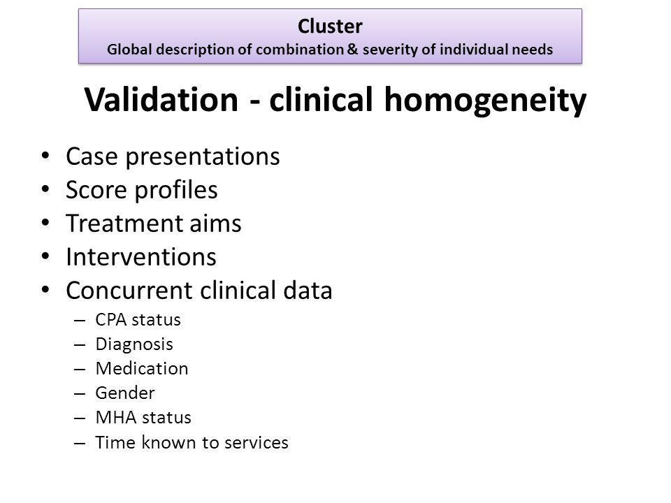 Validation - clinical homogeneity Case presentations Score profiles Treatment aims Interventions Concurrent clinical data – CPA status – Diagnosis – Medication – Gender – MHA status – Time known to services Cluster Global description of combination & severity of individual needs Cluster Global description of combination & severity of individual needs