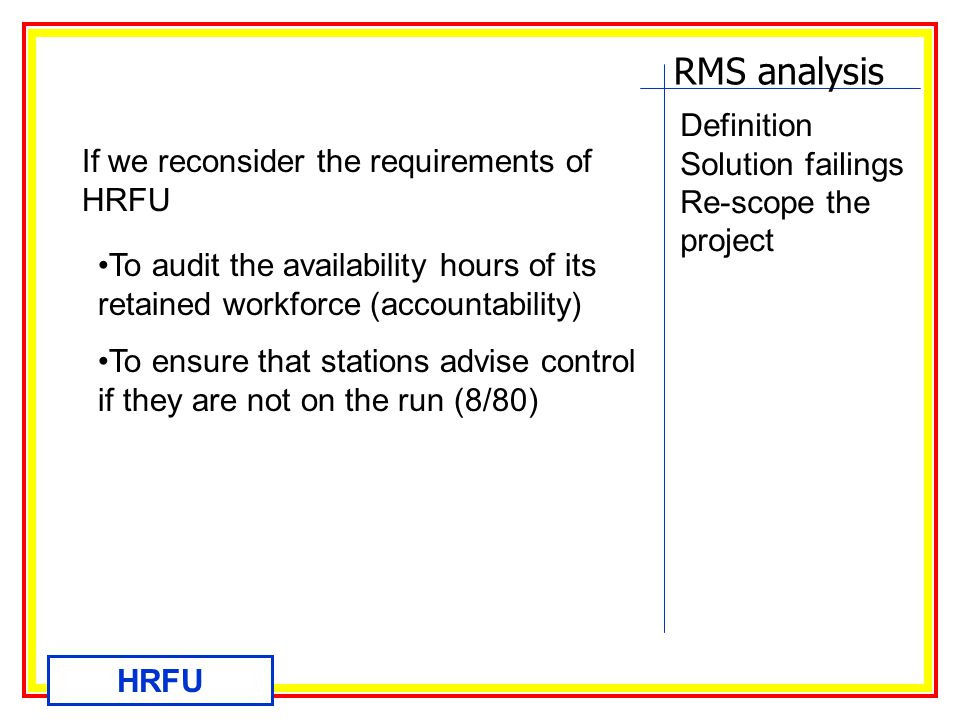 RMS analysis HRFU Definition Solution failings Re-scope the project If we reconsider the requirements of HRFU To audit the availability hours of its retained workforce (accountability) To ensure that stations advise control if they are not on the run (8/80)