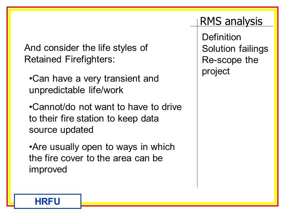 RMS analysis HRFU Definition Solution failings Re-scope the project And consider the life styles of Retained Firefighters: Can have a very transient and unpredictable life/work Cannot/do not want to have to drive to their fire station to keep data source updated Are usually open to ways in which the fire cover to the area can be improved