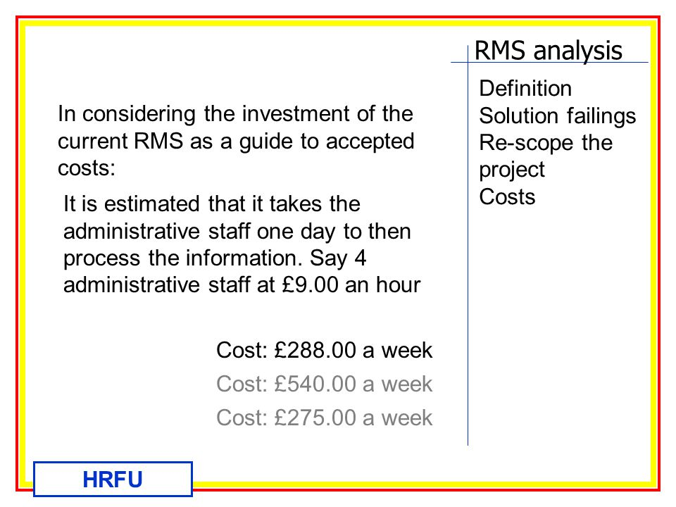 RMS analysis HRFU Definition Solution failings Re-scope the project Costs In considering the investment of the current RMS as a guide to accepted costs: It is estimated that it takes the administrative staff one day to then process the information.