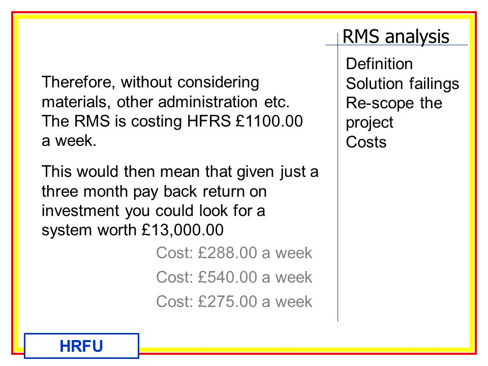 RMS analysis HRFU Definition Solution failings Re-scope the project Costs Therefore, without considering materials, other administration etc.