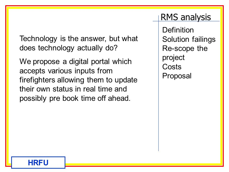 RMS analysis HRFU Definition Solution failings Re-scope the project Costs Proposal Technology is the answer, but what does technology actually do.