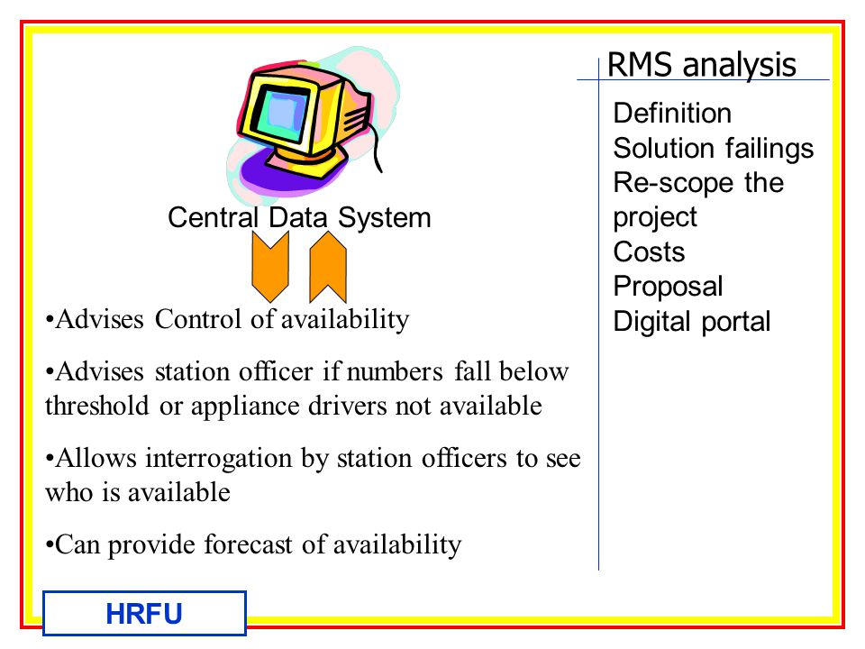 RMS analysis HRFU Definition Solution failings Re-scope the project Costs Proposal Digital portal Central Data System Advises Control of availability Advises station officer if numbers fall below threshold or appliance drivers not available Allows interrogation by station officers to see who is available Can provide forecast of availability