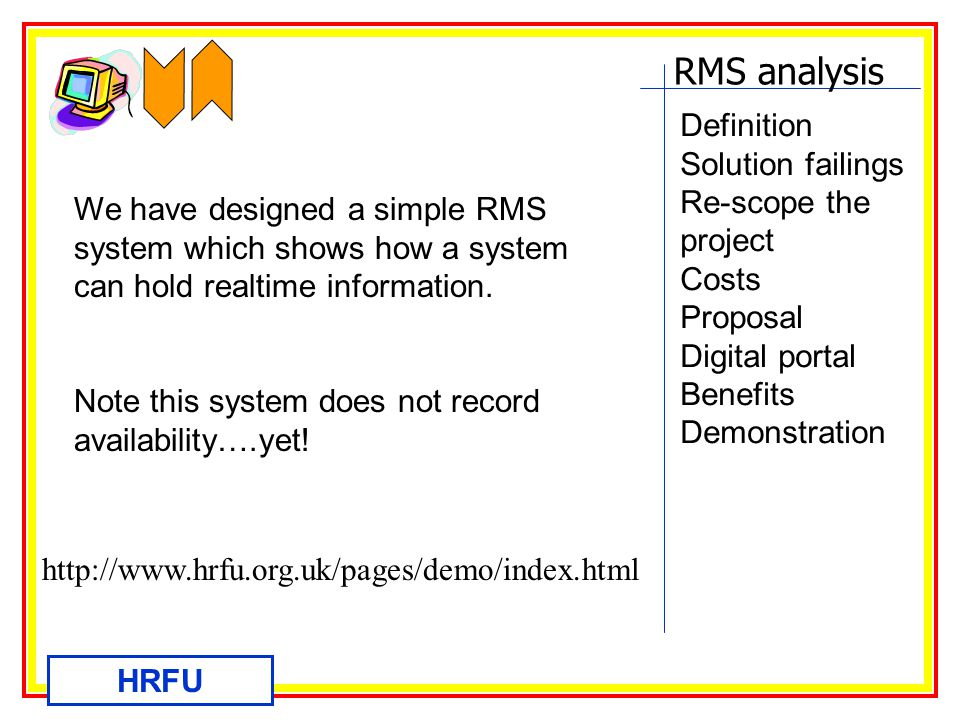 RMS analysis HRFU Definition Solution failings Re-scope the project Costs Proposal Digital portal Benefits Demonstration We have designed a simple RMS system which shows how a system can hold realtime information.