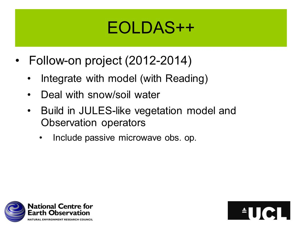 EOLDAS++ Follow-on project (2012-2014) Integrate with model (with Reading) Deal with snow/soil water Build in JULES-like vegetation model and Observation operators Include passive microwave obs.