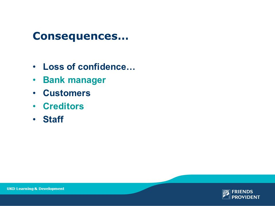 UKD Learning & Development Consequences… Loss of confidence… Bank manager Customers Creditors Staff