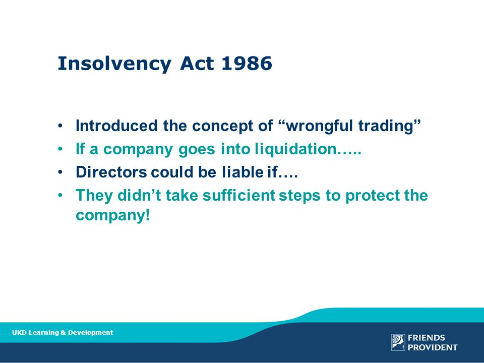 UKD Learning & Development Insolvency Act 1986 Introduced the concept of wrongful trading If a company goes into liquidation…..