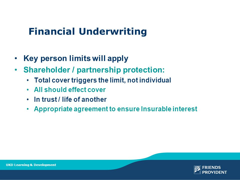 UKD Learning & Development Financial Underwriting Key person limits will apply Shareholder / partnership protection: Total cover triggers the limit, not individual All should effect cover In trust / life of another Appropriate agreement to ensure Insurable interest