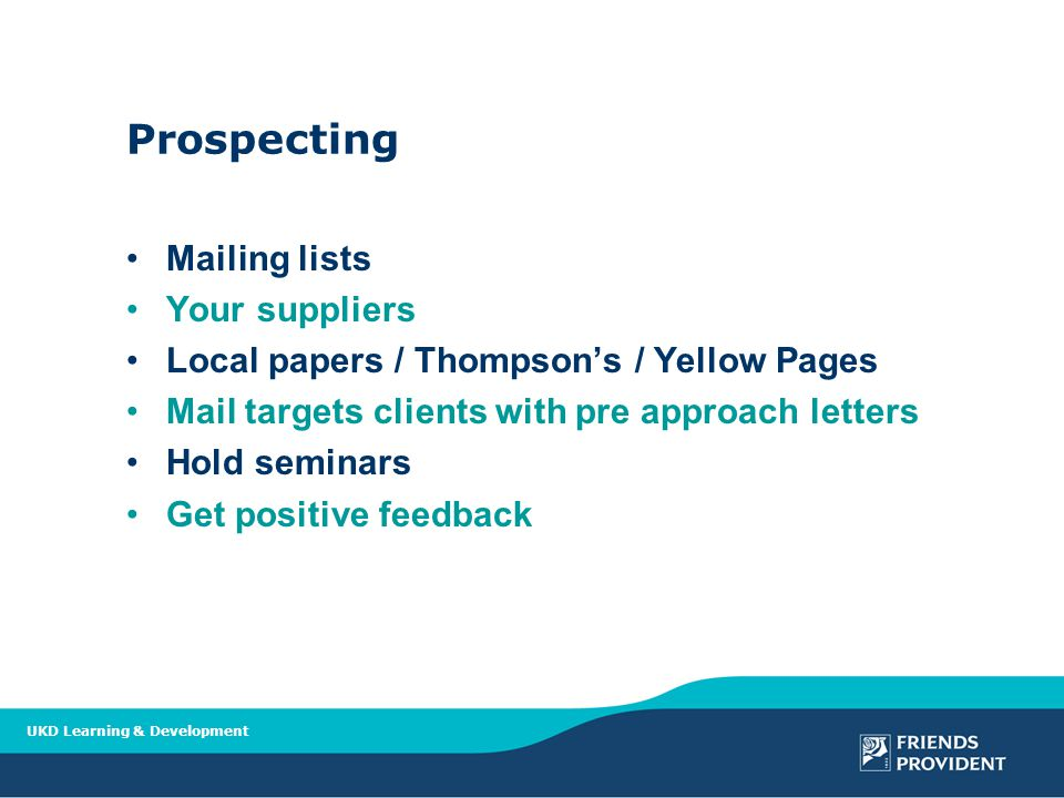 UKD Learning & Development Prospecting Mailing lists Your suppliers Local papers / Thompson's / Yellow Pages Mail targets clients with pre approach letters Hold seminars Get positive feedback
