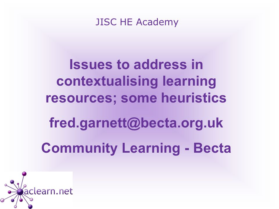 JISC HE Academy Issues to address in contextualising learning resources; some heuristics fred.garnett@becta.org.uk Community Learning - Becta