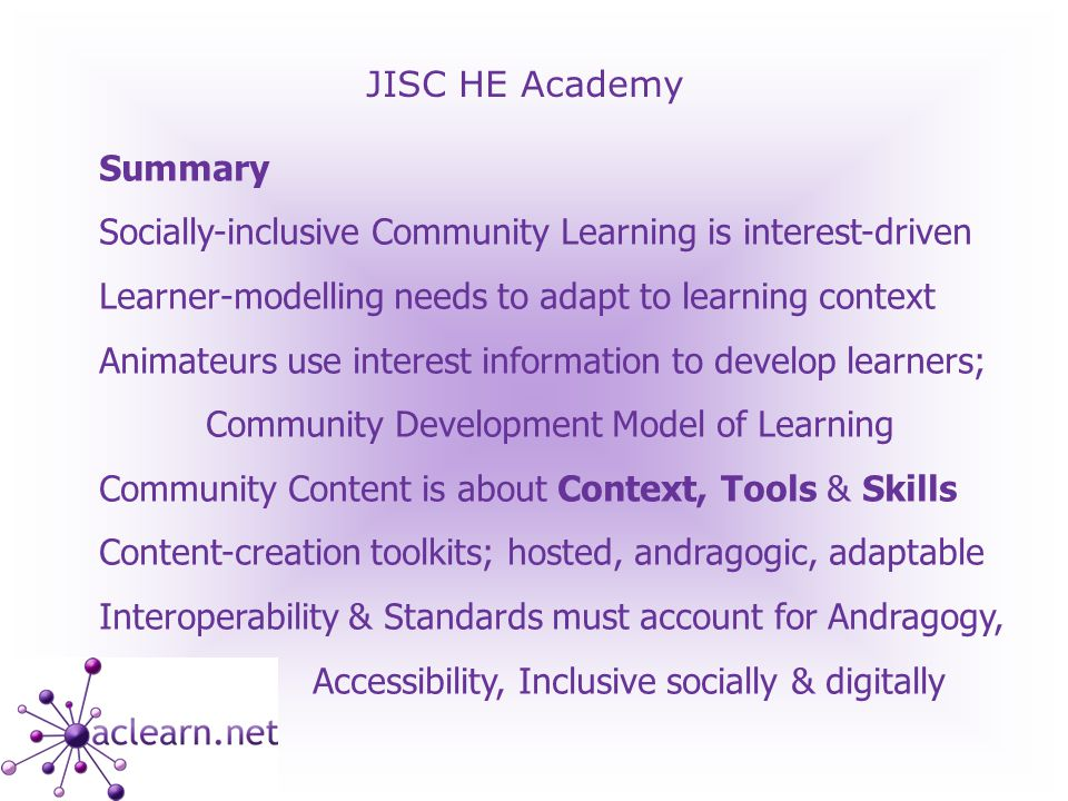 JISC HE Academy Summary Socially-inclusive Community Learning is interest-driven Learner-modelling needs to adapt to learning context Animateurs use interest information to develop learners; Community Development Model of Learning Community Content is about Context, Tools & Skills Content-creation toolkits; hosted, andragogic, adaptable Interoperability & Standards must account for Andragogy, Accessibility, Inclusive socially & digitally