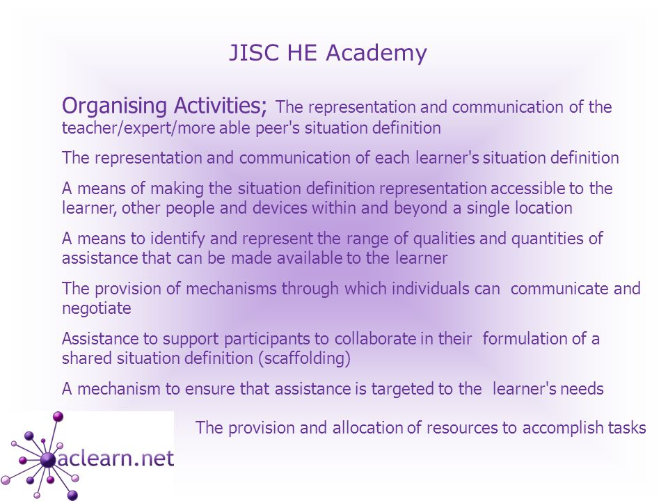 JISC HE Academy Organising Activities; The representation and communication of the teacher/expert/more able peer s situation definition The representation and communication of each learner s situation definition A means of making the situation definition representation accessible to the learner, other people and devices within and beyond a single location A means to identify and represent the range of qualities and quantities of assistance that can be made available to the learner The provision of mechanisms through which individuals can communicate and negotiate Assistance to support participants to collaborate in their formulation of a shared situation definition (scaffolding) A mechanism to ensure that assistance is targeted to the learner s needs The provision and allocation of resources to accomplish tasks
