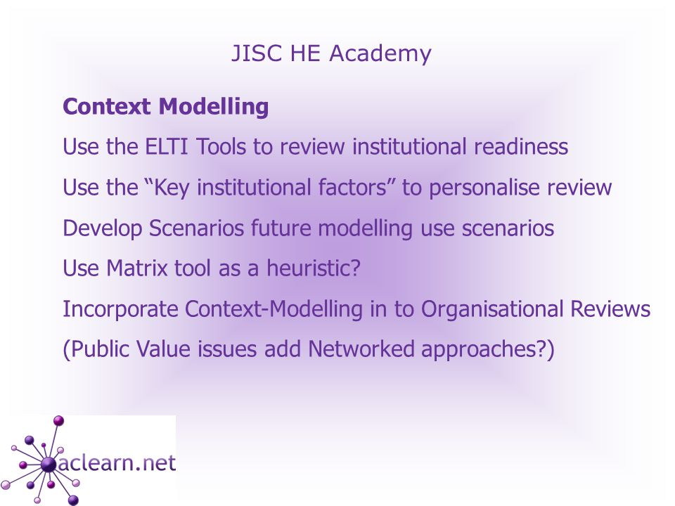 JISC HE Academy Context Modelling Use the ELTI Tools to review institutional readiness Use the Key institutional factors to personalise review Develop Scenarios future modelling use scenarios Use Matrix tool as a heuristic.