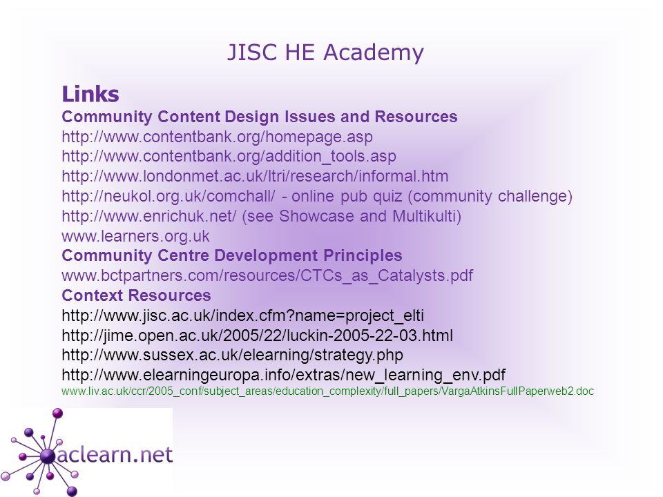 JISC HE Academy Links Community Content Design Issues and Resources http://www.contentbank.org/homepage.asp http://www.contentbank.org/addition_tools.asp http://www.londonmet.ac.uk/ltri/research/informal.htm http://neukol.org.uk/comchall/ - online pub quiz (community challenge) http://www.enrichuk.net/ (see Showcase and Multikulti) www.learners.org.uk Community Centre Development Principles www.bctpartners.com/resources/CTCs_as_Catalysts.pdf Context Resources http://www.jisc.ac.uk/index.cfm name=project_elti http://jime.open.ac.uk/2005/22/luckin-2005-22-03.html http://www.sussex.ac.uk/elearning/strategy.php http://www.elearningeuropa.info/extras/new_learning_env.pdf www.liv.ac.uk/ccr/2005_conf/subject_areas/education_complexity/full_papers/VargaAtkinsFullPaperweb2.doc