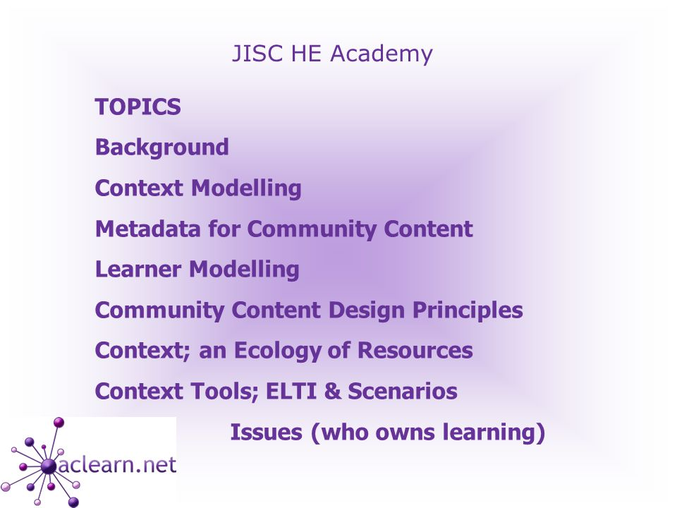 JISC HE Academy TOPICS Background Context Modelling Metadata for Community Content Learner Modelling Community Content Design Principles Context; an Ecology of Resources Context Tools; ELTI & Scenarios Issues (who owns learning)