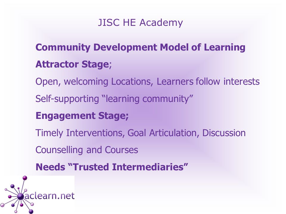 JISC HE Academy Community Development Model of Learning Attractor Stage; Open, welcoming Locations, Learners follow interests Self-supporting learning community Engagement Stage; Timely Interventions, Goal Articulation, Discussion Counselling and Courses Needs Trusted Intermediaries