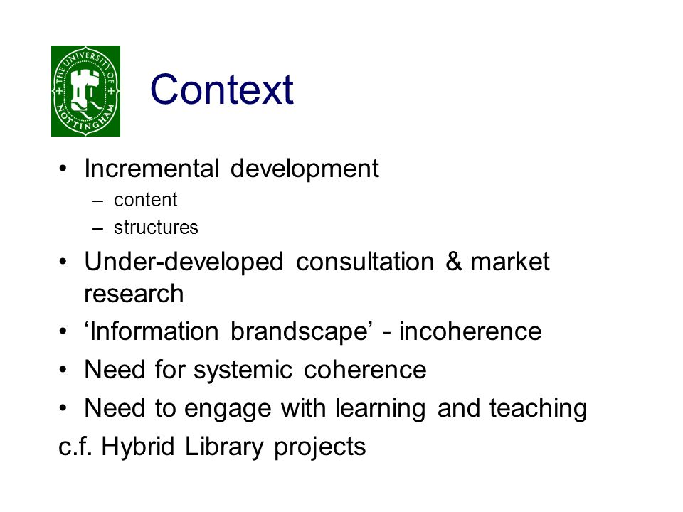 Context Incremental development –content –structures Under-developed consultation & market research 'Information brandscape' - incoherence Need for systemic coherence Need to engage with learning and teaching c.f.