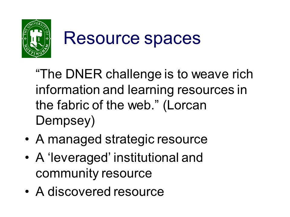 Resource spaces The DNER challenge is to weave rich information and learning resources in the fabric of the web. (Lorcan Dempsey) A managed strategic resource A 'leveraged' institutional and community resource A discovered resource