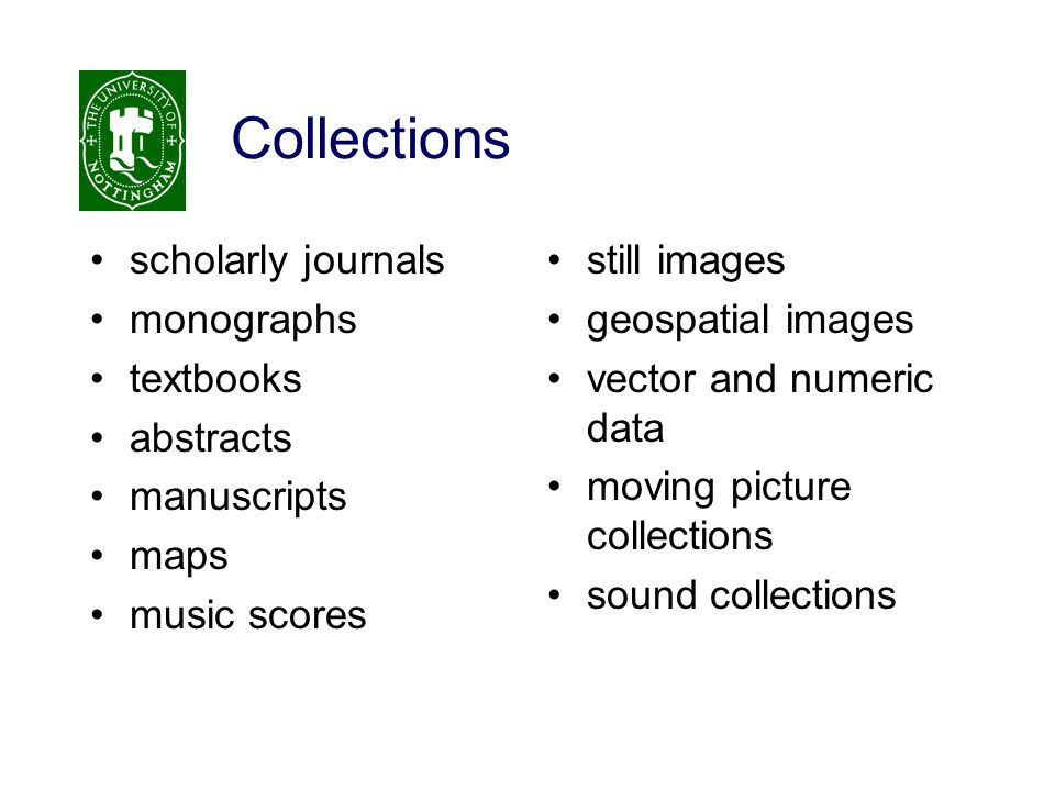 Collections scholarly journals monographs textbooks abstracts manuscripts maps music scores still images geospatial images vector and numeric data moving picture collections sound collections