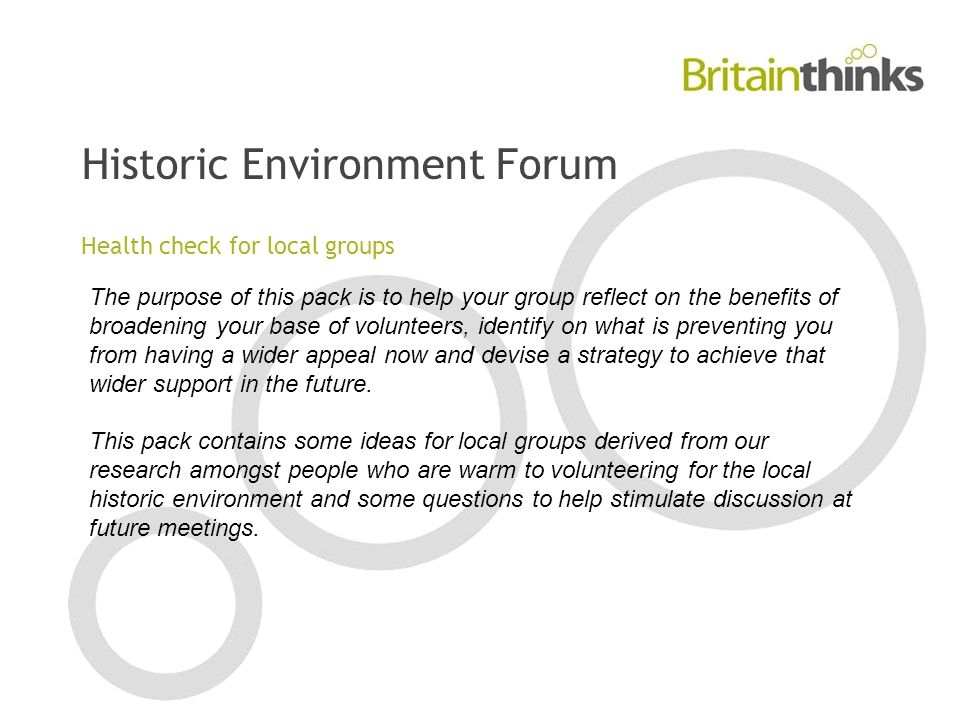 Historic Environment Forum Health check for local groups The purpose of this pack is to help your group reflect on the benefits of broadening your base of volunteers, identify on what is preventing you from having a wider appeal now and devise a strategy to achieve that wider support in the future.