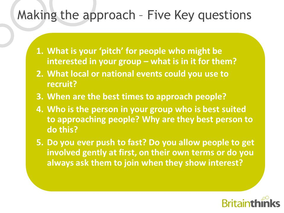 Making the approach – Five Key questions 1.What is your 'pitch' for people who might be interested in your group – what is in it for them.